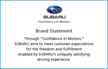"Brand Statement Through ""Confidence in Motion,"" Subaru aims to meet customer expectations for the freedom and fulfillment enabled by SUBARU's uniquely satisfying driving experience."